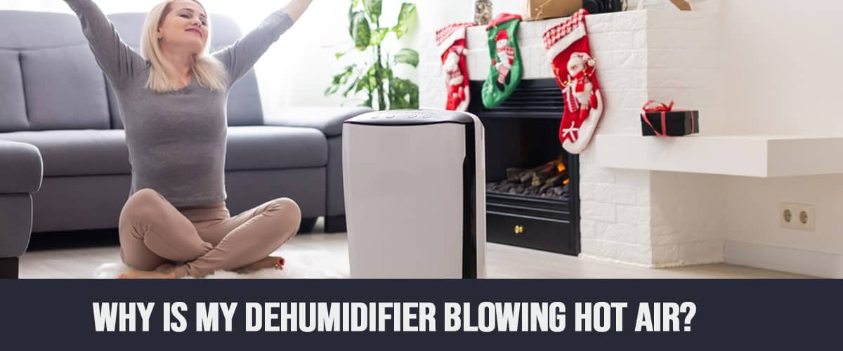 Why Is My Dehumidifier Blowing Hot Air?